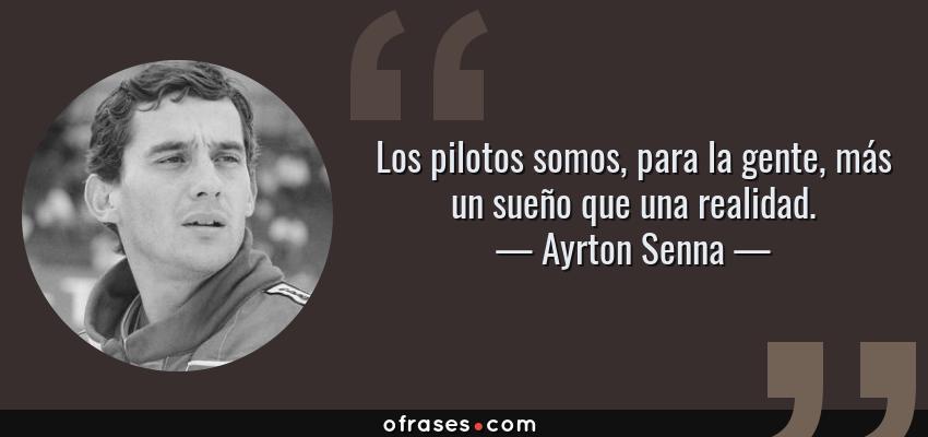 Frases de Ayrton Senna - Los pilotos somos, para la gente, más un sueño que una realidad.