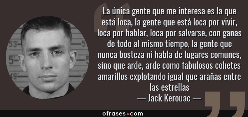 Frases de Jack Kerouac - La única gente que me interesa es la que está loca, la gente que está loca por vivir, loca por hablar, loca por salvarse, con ganas de todo al mismo tiempo, la gente que nunca bosteza ni habla de lugares comunes, sino que arde, arde como fabulosos cohetes amarillos explotando igual que arañas entre las estrellas