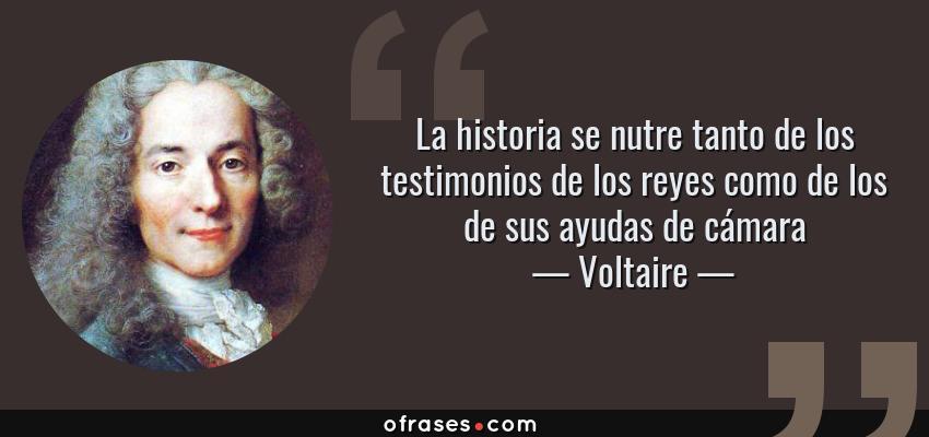 Frases de Voltaire - La historia se nutre tanto de los testimonios de los reyes como de los de sus ayudas de cámara