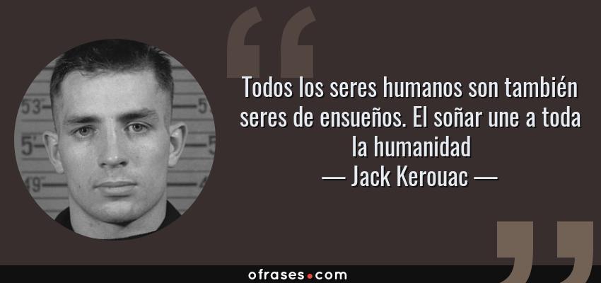 Frases de Jack Kerouac - Todos los seres humanos son también seres de ensueños. El soñar une a toda la humanidad