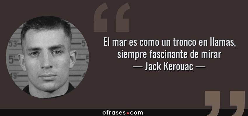 Frases de Jack Kerouac - El mar es como un tronco en llamas, siempre fascinante de mirar