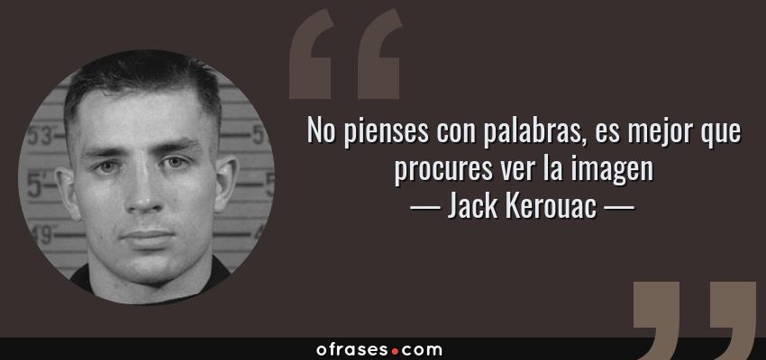 Frases de Jack Kerouac - No pienses con palabras, es mejor que procures ver la imagen