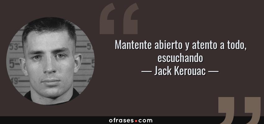 Frases de Jack Kerouac - Mantente abierto y atento a todo, escuchando