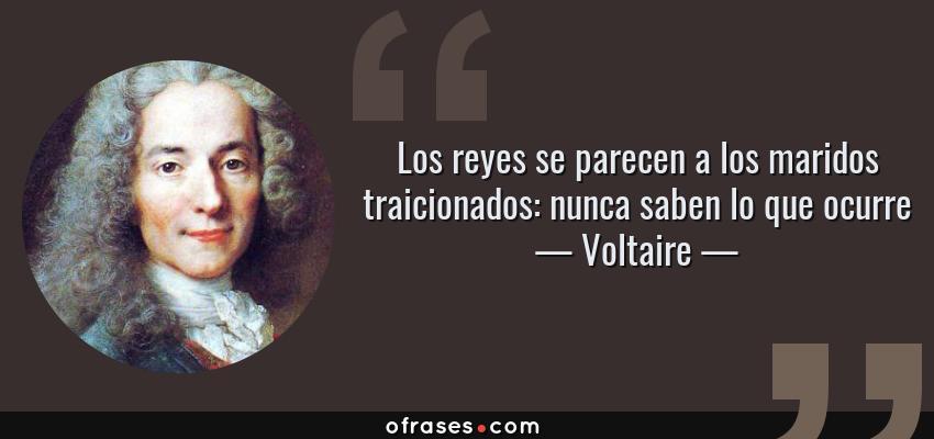 Frases de Voltaire - Los reyes se parecen a los maridos traicionados: nunca saben lo que ocurre