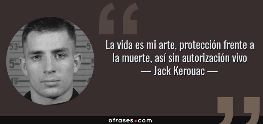 Frases de Jack Kerouac - La vida es mi arte, protección frente a la muerte, así sin autorización vivo
