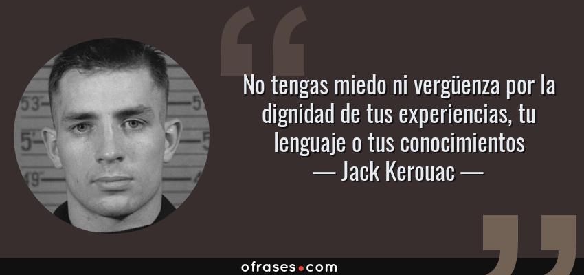 Frases de Jack Kerouac - No tengas miedo ni vergüenza por la dignidad de tus experiencias, tu lenguaje o tus conocimientos