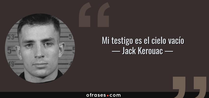 Frases de Jack Kerouac - Mi testigo es el cielo vacío