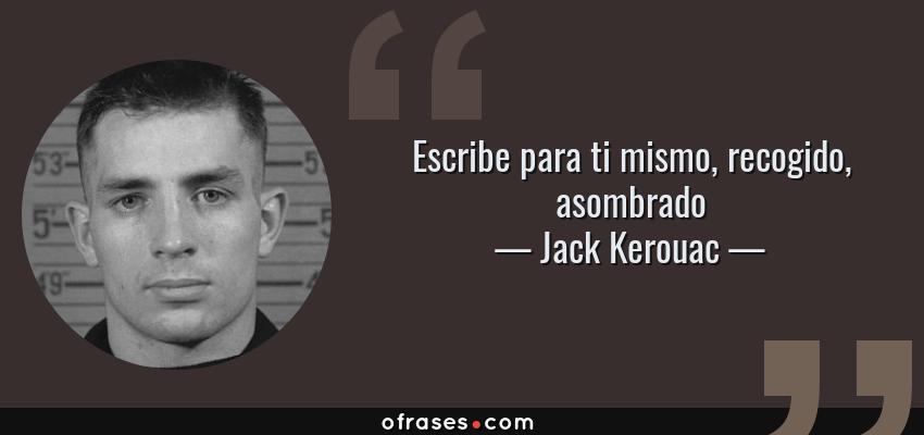 Frases de Jack Kerouac - Escribe para ti mismo, recogido, asombrado