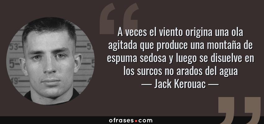 Frases de Jack Kerouac - A veces el viento origina una ola agitada que produce una montaña de espuma sedosa y luego se disuelve en los surcos no arados del agua