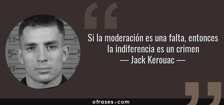 Frases de Jack Kerouac - Si la moderación es una falta, entonces la indiferencia es un crimen