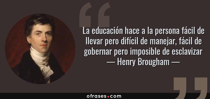 Frases de Henry Brougham - La educación hace a la persona fácil de llevar pero difícil de manejar, fácil de gobernar pero imposible de esclavizar