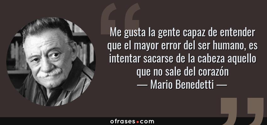 Frases de Mario Benedetti - Me gusta la gente capaz de entender que el mayor error del ser humano, es intentar sacarse de la cabeza aquello que no sale del corazón