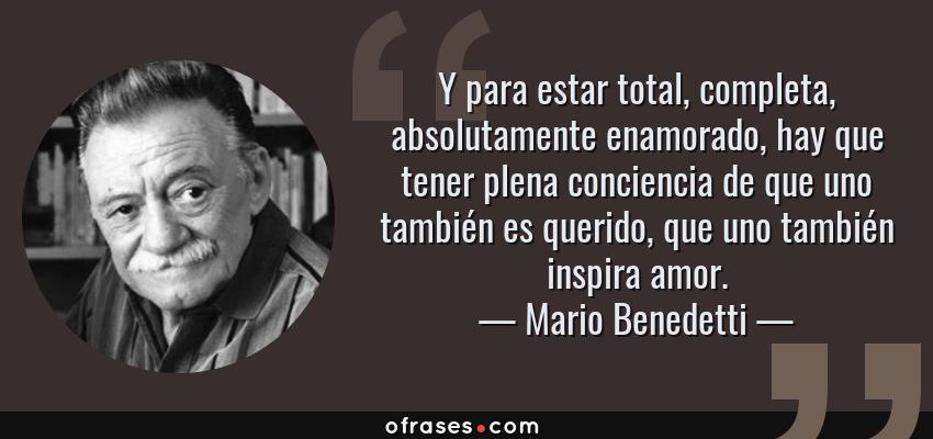 Frases de Mario Benedetti - Y para estar total, completa, absolutamente enamorado, hay que tener plena conciencia de que uno también es querido, que uno también inspira amor.
