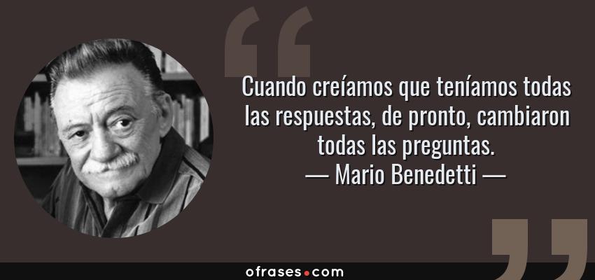 Frases de Mario Benedetti - Cuando creíamos que teníamos todas las respuestas, de pronto, cambiaron todas las preguntas.