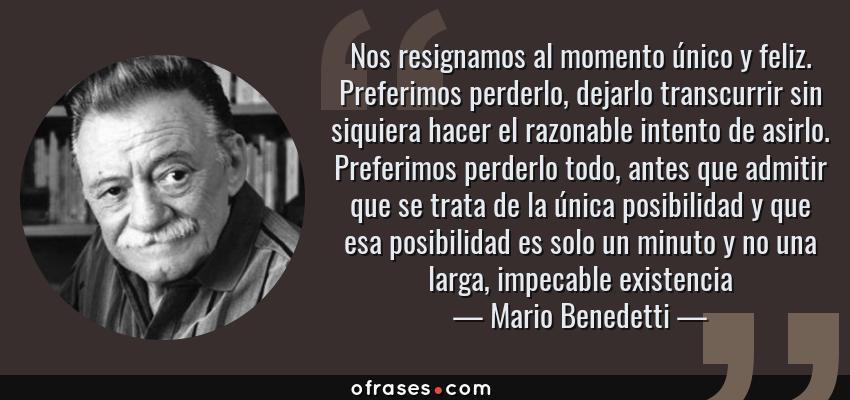 Frases de Mario Benedetti - Nos resignamos al momento único y feliz. Preferimos perderlo, dejarlo transcurrir sin siquiera hacer el razonable intento de asirlo. Preferimos perderlo todo, antes que admitir que se trata de la única posibilidad y que esa posibilidad es solo un minuto y no una larga, impecable existencia