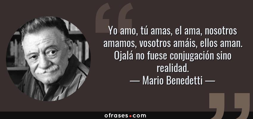 Frases de Mario Benedetti - Yo amo, tú amas, el ama, nosotros amamos, vosotros amáis, ellos aman. Ojalá no fuese conjugación sino realidad.