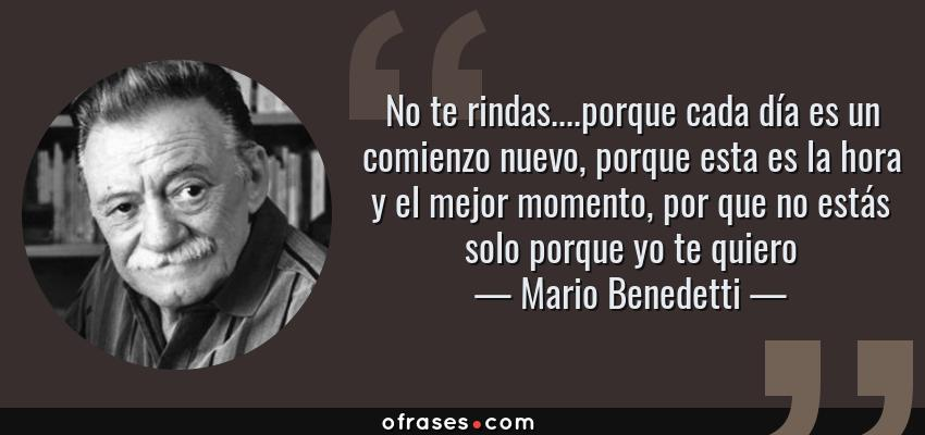 Frases de Mario Benedetti - No te rindas....porque cada día es un comienzo nuevo, porque esta es la hora y el mejor momento, por que no estás solo porque yo te quiero