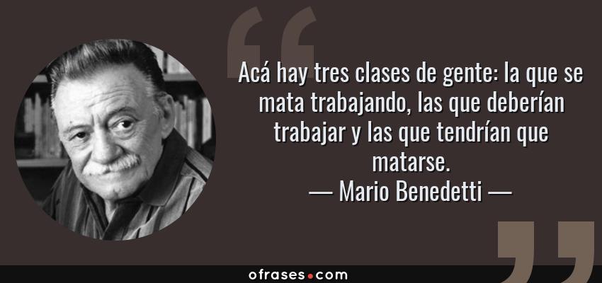 Frases de Mario Benedetti - Acá hay tres clases de gente: la que se mata trabajando, las que deberían trabajar y las que tendrían que matarse.