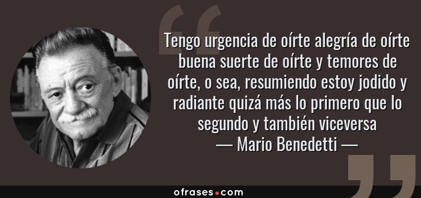 Frases de Mario Benedetti - Tengo urgencia de oírte alegría de oírte buena suerte de oírte y temores de oírte, o sea, resumiendo estoy jodido y radiante quizá más lo primero que lo segundo y también viceversa