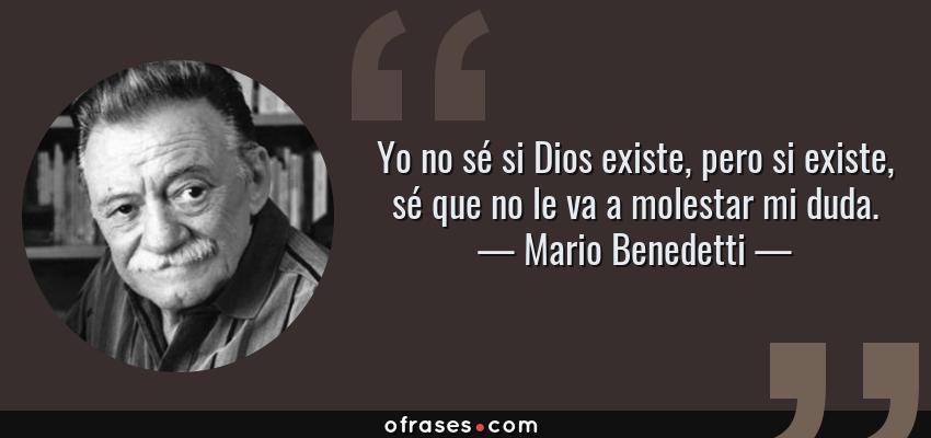 Frases de Mario Benedetti - Yo no sé si Dios existe, pero si existe, sé que no le va a molestar mi duda.