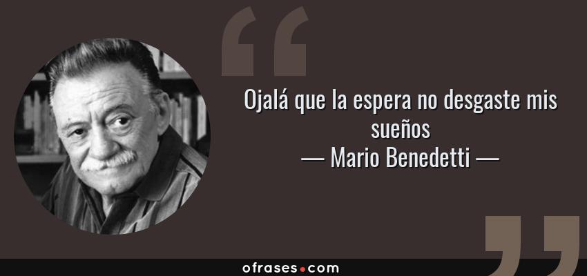 Frases de Mario Benedetti - Ojalá que la espera no desgaste mis sueños