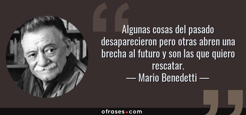Frases de Mario Benedetti - Algunas cosas del pasado desaparecieron pero otras abren una brecha al futuro y son las que quiero rescatar.