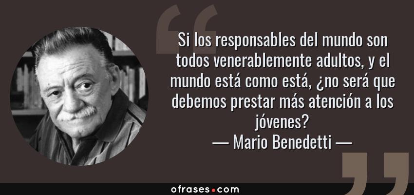Frases de Mario Benedetti - Si los responsables del mundo son todos venerablemente adultos, y el mundo está como está, ¿no será que debemos prestar más atención a los jóvenes?