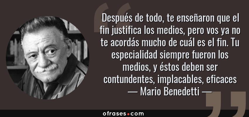 Frases de Mario Benedetti - Después de todo, te enseñaron que el fin justifica los medios, pero vos ya no te acordás mucho de cuál es el fin. Tu especialidad siempre fueron los medios, y éstos deben ser contundentes, implacables, eficaces