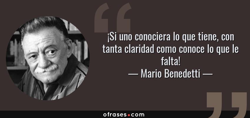 Frases de Mario Benedetti - ¡Si uno conociera lo que tiene, con tanta claridad como conoce lo que le falta!