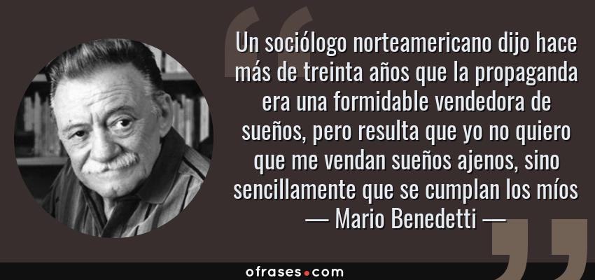 Frases de Mario Benedetti - Un sociólogo norteamericano dijo hace más de treinta años que la propaganda era una formidable vendedora de sueños, pero resulta que yo no quiero que me vendan sueños ajenos, sino sencillamente que se cumplan los míos