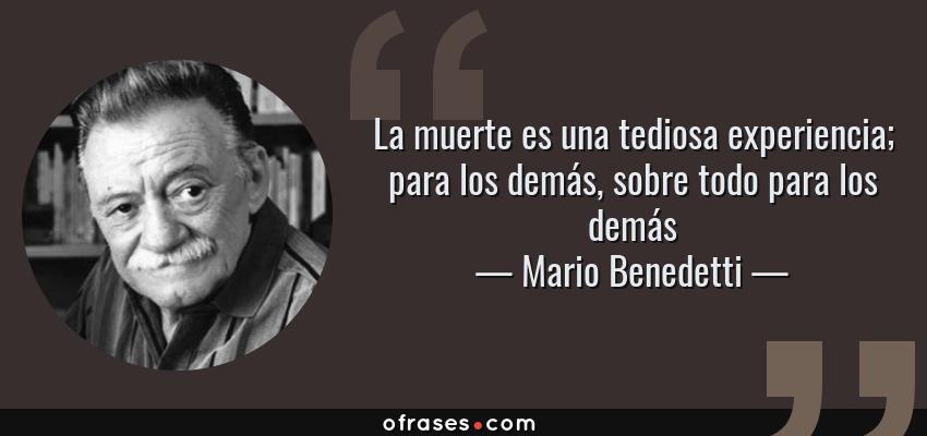 Frases de Mario Benedetti - La muerte es una tediosa experiencia; para los demás, sobre todo para los demás