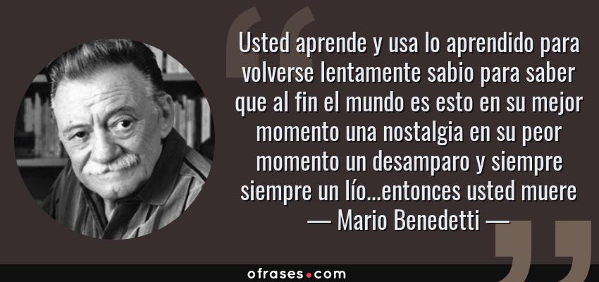Frases de Mario Benedetti - Usted aprende y usa lo aprendido para volverse lentamente sabio para saber que al fin el mundo es esto en su mejor momento una nostalgia en su peor momento un desamparo y siempre siempre un lío...entonces usted muere