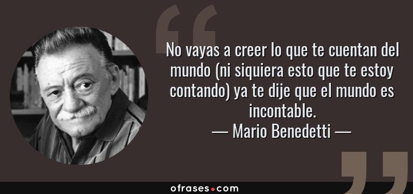 Frases de Mario Benedetti - No vayas a creer lo que te cuentan del mundo (ni siquiera esto que te estoy contando) ya te dije que el mundo es incontable.