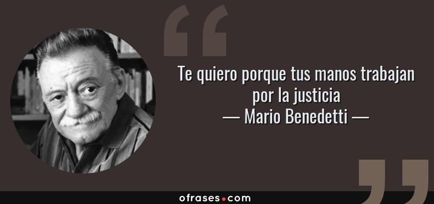 Frases de Mario Benedetti - Te quiero porque tus manos trabajan por la justicia