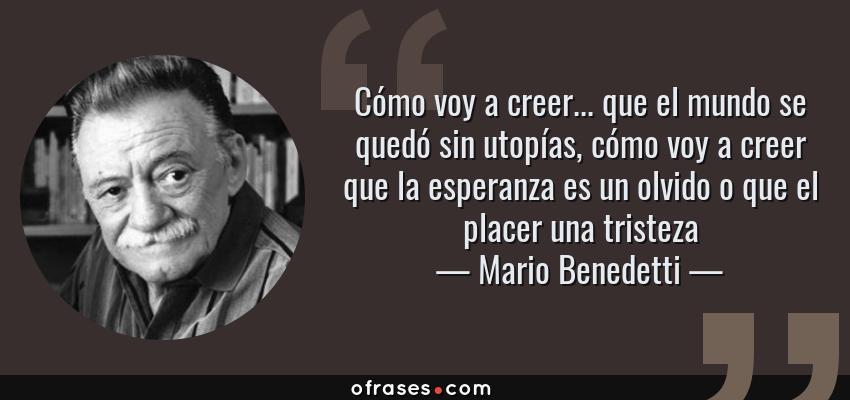 Frases de Mario Benedetti - Cómo voy a creer... que el mundo se quedó sin utopías, cómo voy a creer que la esperanza es un olvido o que el placer una tristeza