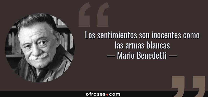 Frases de Mario Benedetti - Los sentimientos son inocentes como las armas blancas