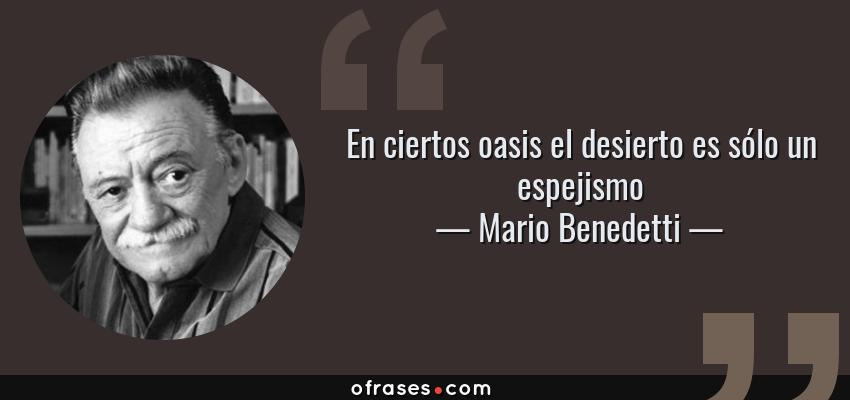 Frases de Mario Benedetti - En ciertos oasis el desierto es sólo un espejismo