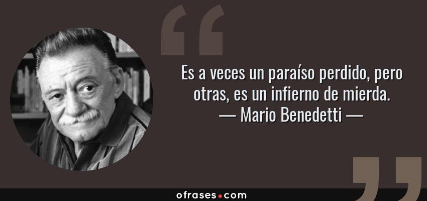 Frases de Mario Benedetti - Es a veces un paraíso perdido, pero otras, es un infierno de mierda.
