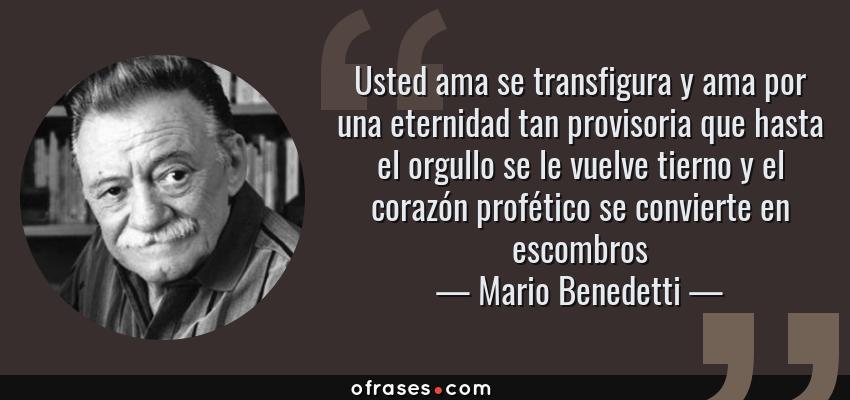 Frases de Mario Benedetti - Usted ama se transfigura y ama por una eternidad tan provisoria que hasta el orgullo se le vuelve tierno y el corazón profético se convierte en escombros