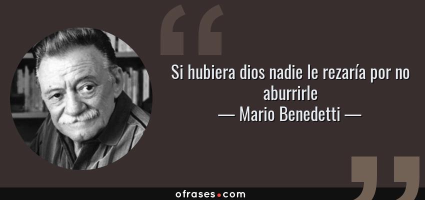 Frases de Mario Benedetti - Si hubiera dios nadie le rezaría por no aburrirle