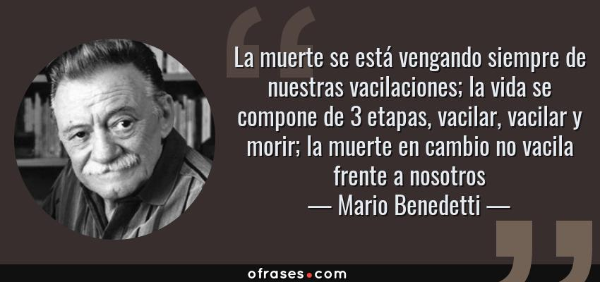 Frases de Mario Benedetti - La muerte se está vengando siempre de nuestras vacilaciones; la vida se compone de 3 etapas, vacilar, vacilar y morir; la muerte en cambio no vacila frente a nosotros