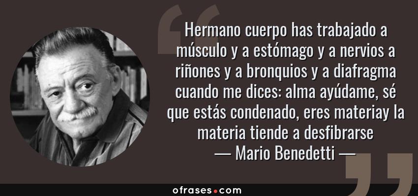 Frases de Mario Benedetti - Hermano cuerpo has trabajado a músculo y a estómago y a nervios a riñones y a bronquios y a diafragma cuando me dices: alma ayúdame, sé que estás condenado, eres materiay la materia tiende a desfibrarse