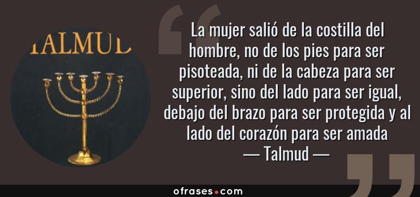 Frases de Talmud - La mujer salió de la costilla del hombre, no de los pies para ser pisoteada, ni de la cabeza para ser superior, sino del lado para ser igual, debajo del brazo para ser protegida y al lado del corazón para ser amada
