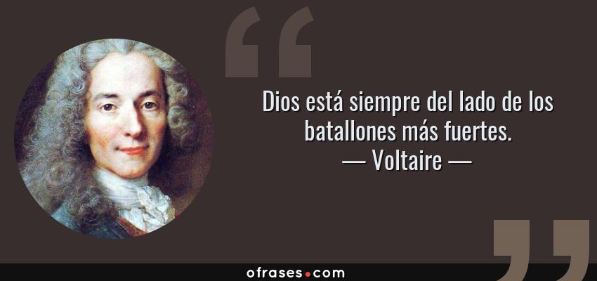Frases de Voltaire - Dios está siempre del lado de los batallones más fuertes.