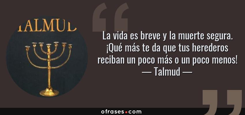 Frases de Talmud - La vida es breve y la muerte segura. ¡Qué más te da que tus herederos reciban un poco más o un poco menos!