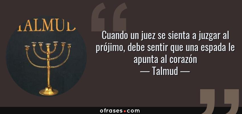 Frases de Talmud - Cuando un juez se sienta a juzgar al prójimo, debe sentir que una espada le apunta al corazón