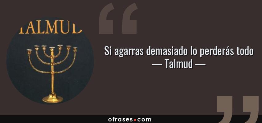 Frases de Talmud - Si agarras demasiado lo perderás todo