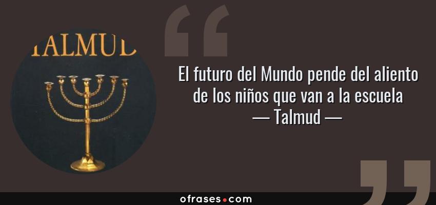 Frases de Talmud - El futuro del Mundo pende del aliento de los niños que van a la escuela