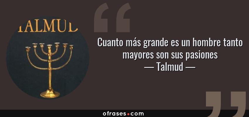 Frases de Talmud - Cuanto más grande es un hombre tanto mayores son sus pasiones