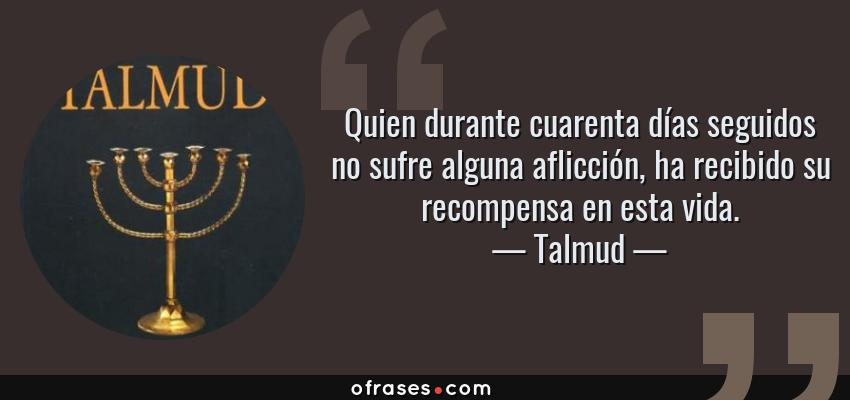 Frases de Talmud - Quien durante cuarenta días seguidos no sufre alguna aflicción, ha recibido su recompensa en esta vida.